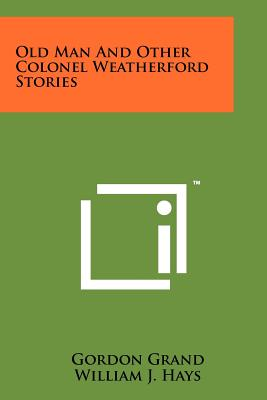 Old Man and Other Colonel Weatherford Stories - Grand, Gordon