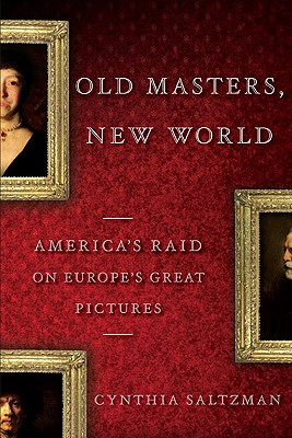 Old Masters, New World: America's Raid on Europe's Great Pictures, 1880-World War I - Saltzman, Cynthia