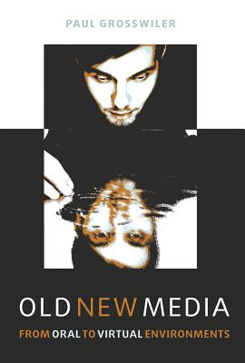 Old New Media: From Oral to Virtual Environments - Grosswiler, Paul