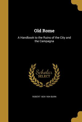 Old Rome: A Handbook to the Ruins of the City and the Campagna - Burn, Robert 1829-1904