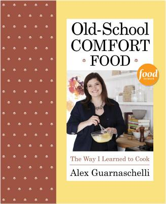 Old-School Comfort Food: The Way I Learned to Cook - Guarnaschelli, Alex