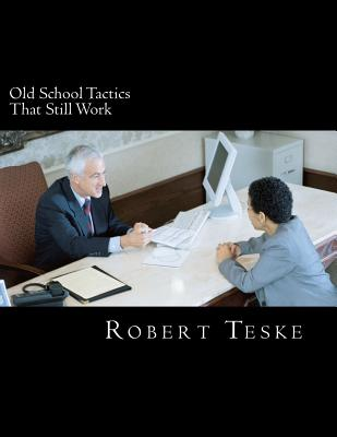 Old School Tactics That Still Work: Three Decades + of Tips and Tidbits Gathered in the Advertising, Sales & Promotion Arena - Teske Jr, MR Robert K