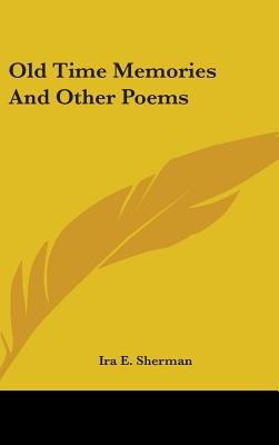 Old Time Memories and Other Poems - Sherman, Ira E