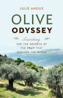 Olive Odyssey: Searching for the Secrets of the Fruit That Seduced the World - Angus, Julie