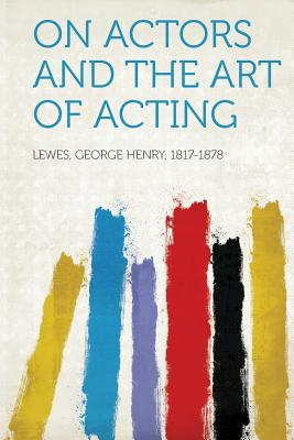 On Actors and the Art of Acting - 1817-1878, Lewes George Henry (Creator)