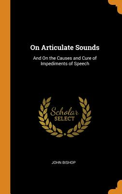 On Articulate Sounds: And on the Causes and Cure of Impediments of Speech - Bishop, John
