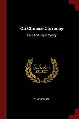 On Chinese Currency: Coin and Paper Money - Vissering, W
