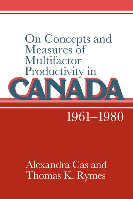 On Concepts and Measures of Multifactor Productivity in Canada, 1961 1980 - Cas, Alexandra, and Rymes, Thomas K, and Alexandra, Cas