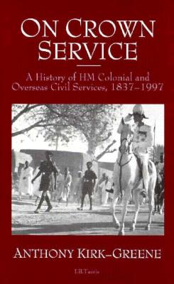 On Crown Service: A History of Hm Colonial and Overseas Civil Services, 1837-1997 - Kirk-Greene, Anthony