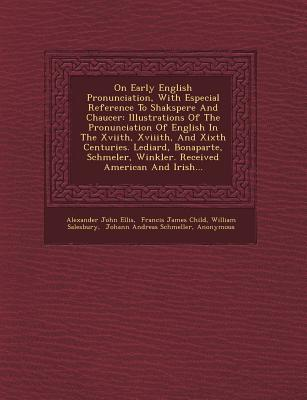 On Early English Pronunciation, with Especial Reference to Shakspere and Chaucer: Illustrations of the Pronunciation of English in the Xviith, Xviiith - Ellis, Alexander John, and Salesbury, William, and Francis James Child (Creator)