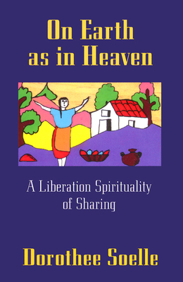 On Earth as in Heaven: A Liberation Spirituality of Sharing - Soelle, Dorothee, and Batko, Marc (Translated by), and Solle, Dorothee