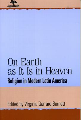 On Earth as It Is in Heaven: Religion in Modern Latin America - Garrard-Burnett, Virginia (Editor)