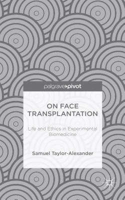 On Face Transplantation: Life and Ethics in Experimental Biomedicine - Taylor-Alexander, Samuel