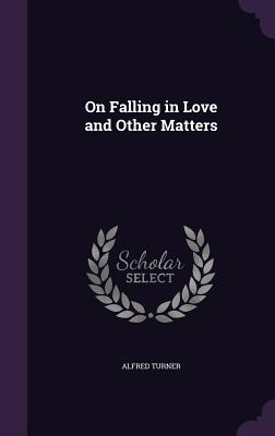 On Falling in Love and Other Matters - Turner, Alfred