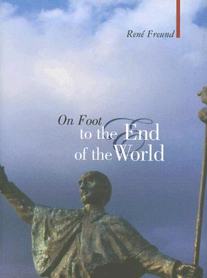 On Foot to the End of the World - Freund, Rene