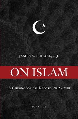 On Islam: A Chronological Record, 2002-2018 - Schall, James V, Fr., Sj