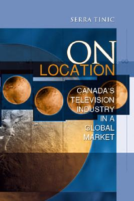 On Location: Canada's Television Industry in a Global Market - Tinic, Serra