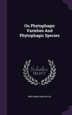 On Phytophagic Varieties and Phytophagic Species - Walsh, Benjamin Dann
