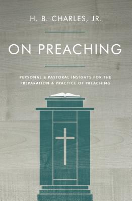 On Preaching: Personal & Pastoral Insights for the Preparation & Practice of Preaching - Charles Jr, H B