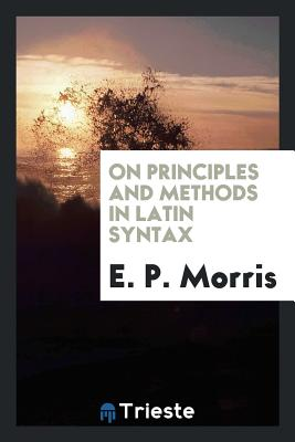 On Principles and Methods in Latin Syntax - Morris, E P