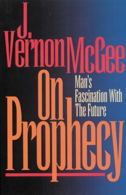 On Prophecy: Man's Fascination with the Future - McGee, J Vernon, Dr.