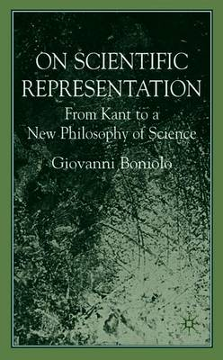 On Scientific Representations: From Kant to a New Philosophy of Science - Boniolo, G