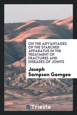 On the Advantages of the Starched Apparatus in the Treatment of Fractures and Diseases of Joints - Gamgee, Joseph Sampson