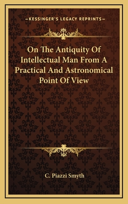 On the Antiquity of Intellectual Man from a Practical and Astronomical Point of View - Smyth, C Piazzi