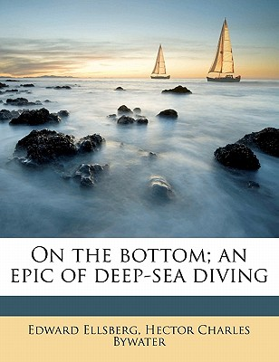 On the Bottom; An Epic of Deep-Sea Diving - Ellsberg, Edward, and Bywater, Hector C