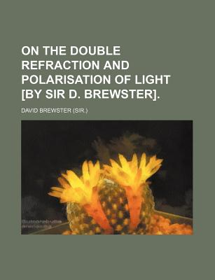 On the Double Refraction and Polarisation of Light [By Sir D. Brewster] - Brewster, David, Sir