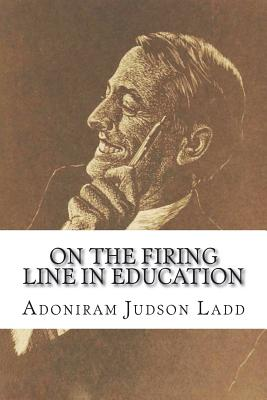 On the Firing Line in Education - Ladd, Adoniram Judson