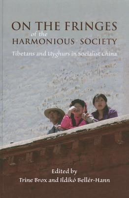 On the Fringes of the Harmonious Society: Tibetans and Uyghurs in Socialist China - Brox, Trine (Editor), and Beller-Hann, Ildiko (Editor)