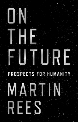 On the Future: Prospects for Humanity - Rees, Martin, Lord