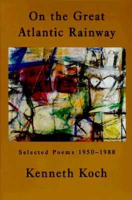 On the Great Atlantic Rainway: Selected Poems 1950-1988 - Koch, Kenneth