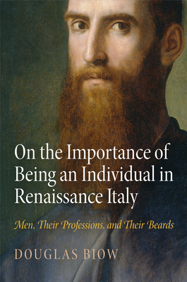 On the Importance of Being an Individual in Renaissance Italy: Men, Their Professions, and Their Beards - Biow, Douglas