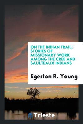On the Indian Trail; Stories of Missionary Work Among the Cree and Saulteaux Indians - Young, Egerton R
