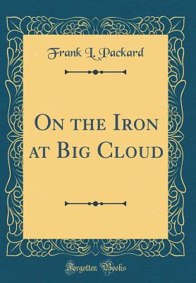 On the Iron at Big Cloud (Classic Reprint) - Packard, Frank L
