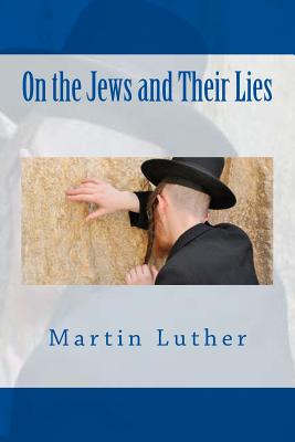 On the Jews and Their Lies - Luther, Martin, Dr.