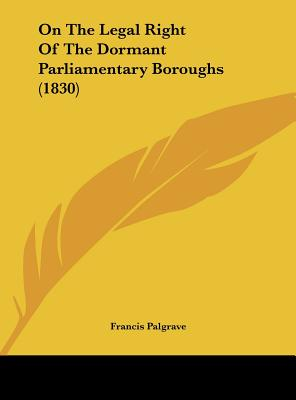 On the Legal Right of the Dormant Parliamentary Boroughs (1830) - Palgrave, Francis, Sir