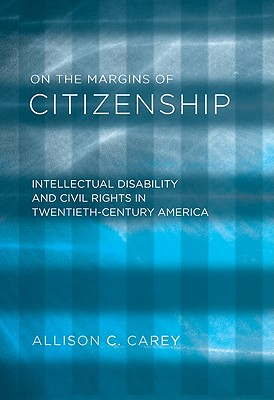 On the Margins of Citizenship: Intellectual Disability and Civil Rights in Twentieth-Century America - Carey, Allison C