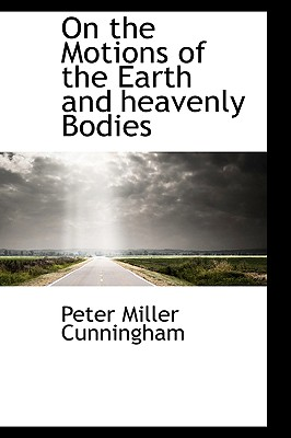 On the Motions of the Earth and Heavenly Bodies - Cunningham, Peter Miller