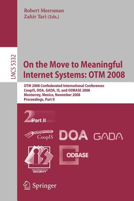 On the Move to Meaningful Internet Systems: Otm 2008: Otm Confederated International Conferences, Coopis, Doa, Gada, Is, and Odbase 2008, Monterrey, Mexico, November 9-14, 2008 Proceedings, Part II - Tari, Zahir (Editor)