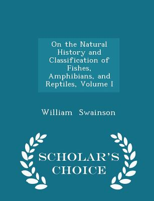 On the Natural History and Classification of Fishes, Amphibians, and Reptiles, Volume I - Scholar's Choice Edition - Swainson, William