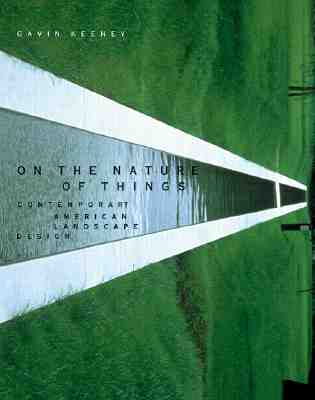 On the Nature of Things: Contemporary American Landscape Architecture - Keeney, Gavin, and Hunt, John Dixon, Professor (Foreword by), and Kipnis, Jeffrey (Foreword by)