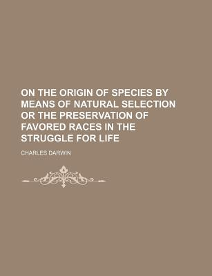 On the Origin of Species by Means of Natural Selection or the Preservation of Favored Races in the Struggle for Life - Darwin, Charles, Professor