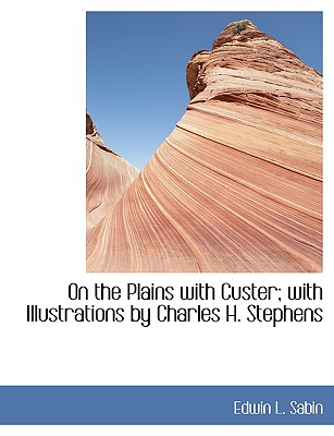 On the Plains with Custer; With Illustrations by Charles H. Stephens - Sabin, Edwin L
