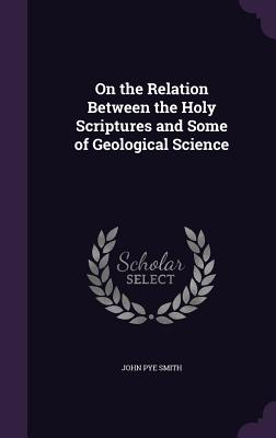 On the Relation Between the Holy Scriptures and Some of Geological Science - Smith, John Pye