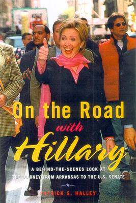 On the Road with Hillary: A Behind-The-Scenes Look at the Journey from Arkansas to the U.S. Senate - Halley, Patrick S