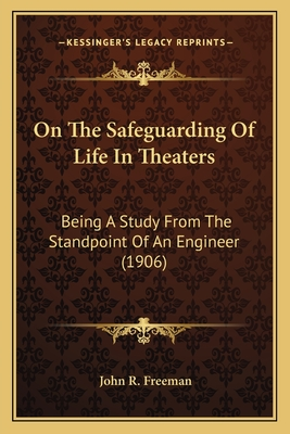 On the Safeguarding of Life in Theaters on the Safeguarding of Life in Theaters: Being a Study from the Standpoint of an Engineer (1906) Being a Study from the Standpoint of an Engineer (1906) - Freeman, John R