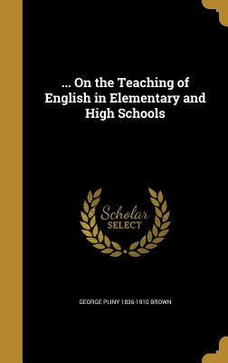 ... on the Teaching of English in Elementary and High Schools - Brown, George Pliny 1836-1910